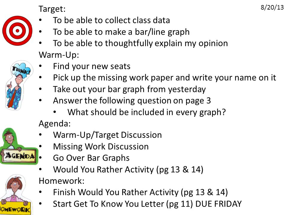 Target: To be able to collect class data To be able to make a bar/line graph To be able to thoughtfully explain my opinion Warm-Up: Find your new seats Pick up the missing work paper and write your name on it Take out your bar graph from yesterday Answer the following question on page 3 What should be included in every graph.