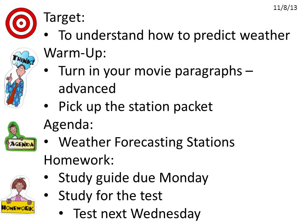 Target: To understand how to predict weather Warm-Up: Turn in your movie paragraphs – advanced Pick up the station packet Agenda: Weather Forecasting Stations Homework: Study guide due Monday Study for the test Test next Wednesday 11/8/13