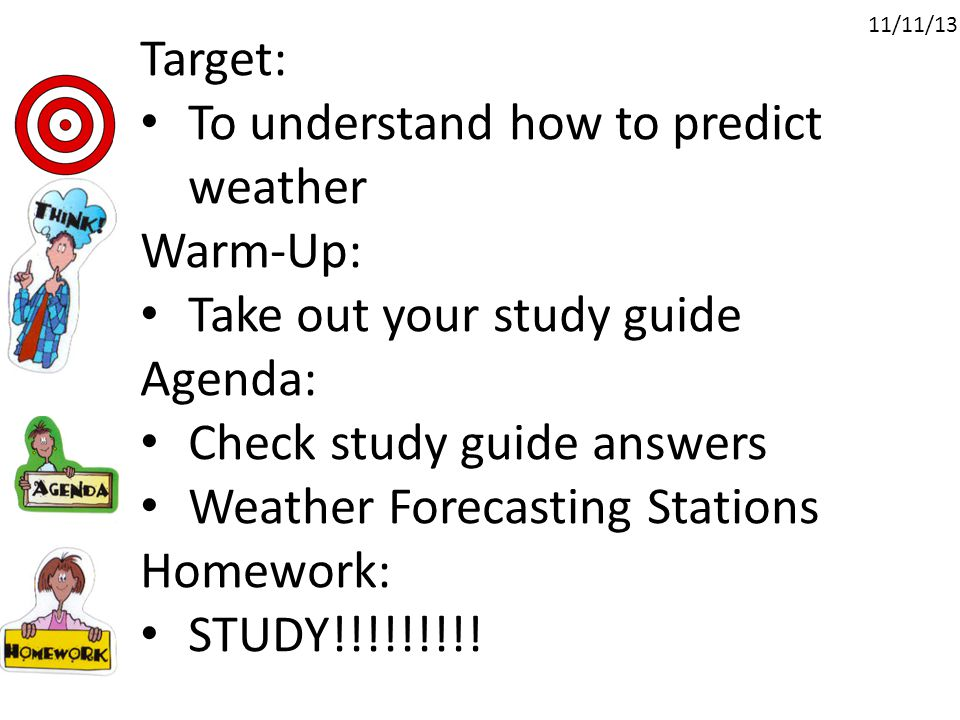 Target: To understand how to predict weather Warm-Up: Take out your study guide Agenda: Check study guide answers Weather Forecasting Stations Homework: STUDY!!!!!!!!.