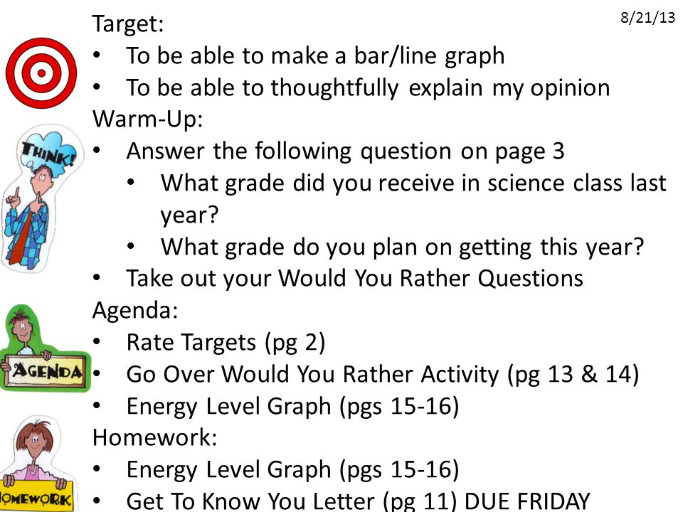 Target: To be able to make a bar/line graph To be able to thoughtfully explain my opinion Warm-Up: Answer the following question on page 3 What grade did you receive in science class last year.