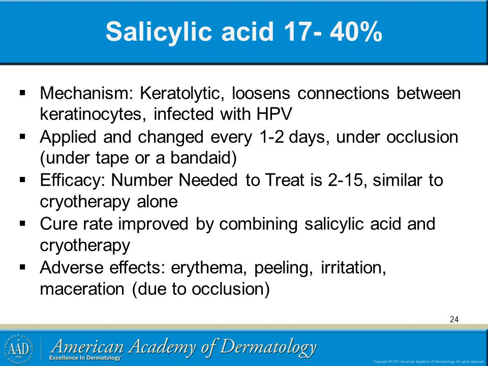 24 Salicylic acid 17- 40%  Mechanism: Keratolytic, loosens connections between keratinocytes, infected with HPV  Applied and changed every 1-2 days,
