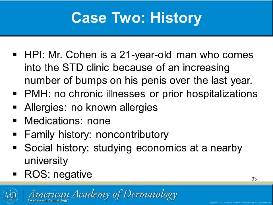 Case Two: History 33  HPI: Mr. Cohen is a 21-year-old man who comes into the STD clinic because of an increasing number of bumps on his penis over th