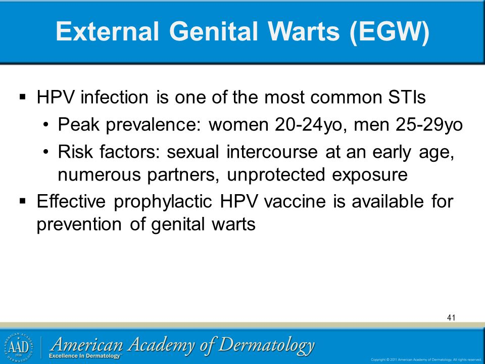 External Genital Warts (EGW)  HPV infection is one of the most common STIs Peak prevalence: women 20-24yo, men 25-29yo Risk factors: sexual intercour