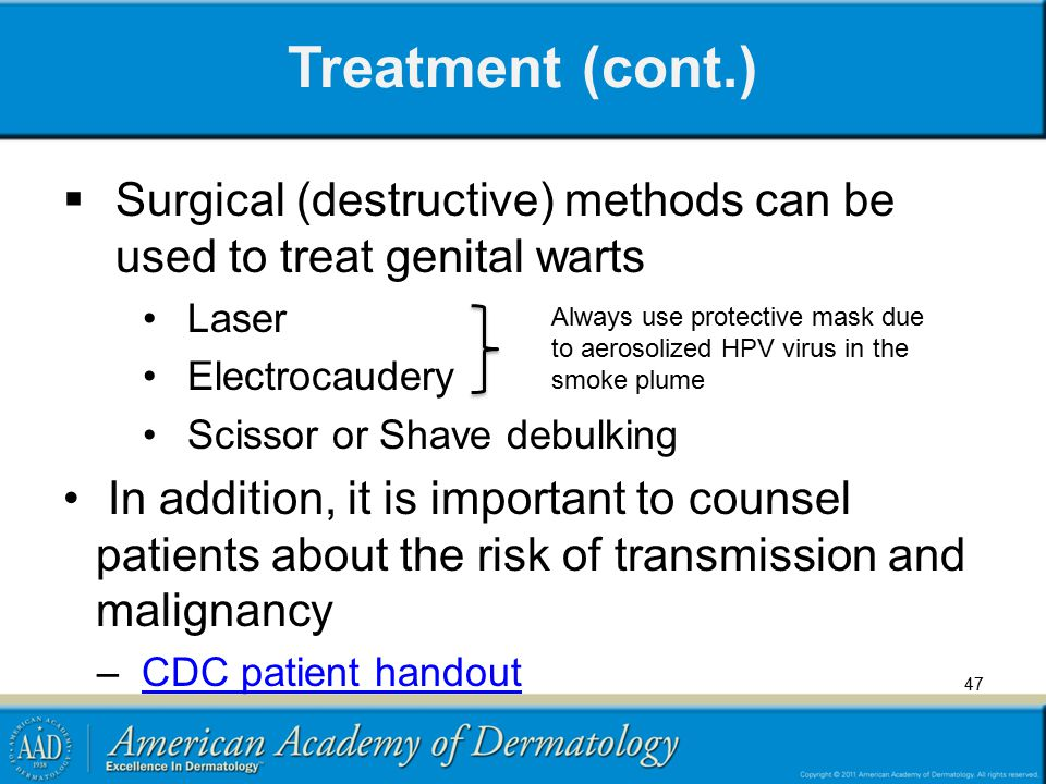 Treatment (cont.)  Surgical (destructive) methods can be used to treat genital warts Laser Electrocaudery Scissor or Shave debulking In addition, it