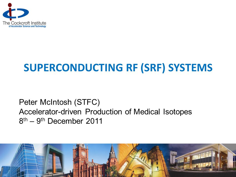 SUPERCONDUCTING RF (SRF) SYSTEMS Peter McIntosh (STFC) Accelerator-driven Production of Medical Isotopes 8 th – 9 th December 2011 1