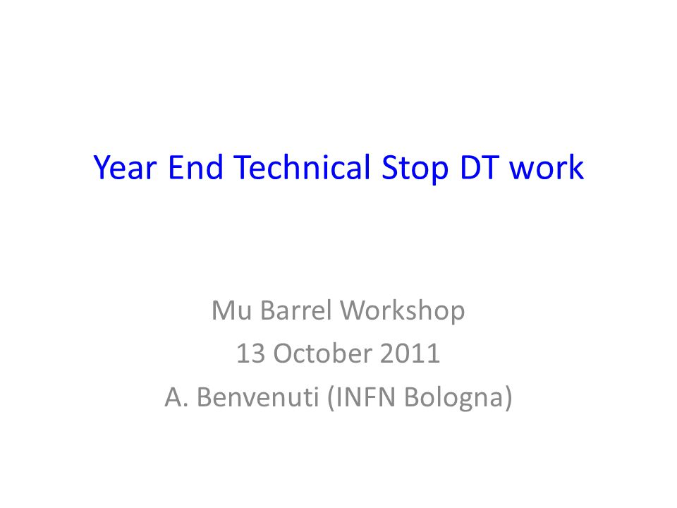 Year End Technical Stop DT work Mu Barrel Workshop 13 October 2011 A. Benvenuti (INFN Bologna)