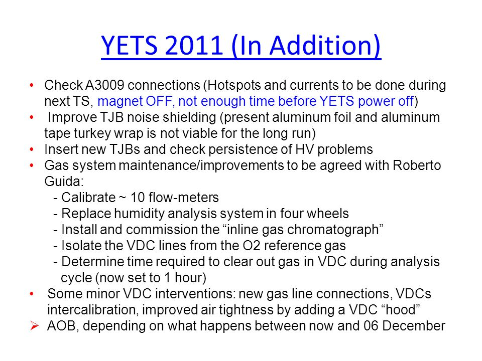 YETS 2011 (In Addition) Check A3009 connections (Hotspots and currents to be done during next TS, magnet OFF, not enough time before YETS power off) Improve TJB noise shielding (present aluminum foil and aluminum tape turkey wrap is not viable for the long run) Insert new TJBs and check persistence of HV problems Gas system maintenance/improvements to be agreed with Roberto Guida: - Calibrate ~ 10 flow-meters - Replace humidity analysis system in four wheels - Install and commission the inline gas chromatograph - Isolate the VDC lines from the O2 reference gas - Determine time required to clear out gas in VDC during analysis cycle (now set to 1 hour) Some minor VDC interventions: new gas line connections, VDCs intercalibration, improved air tightness by adding a VDC hood  AOB, depending on what happens between now and 06 December