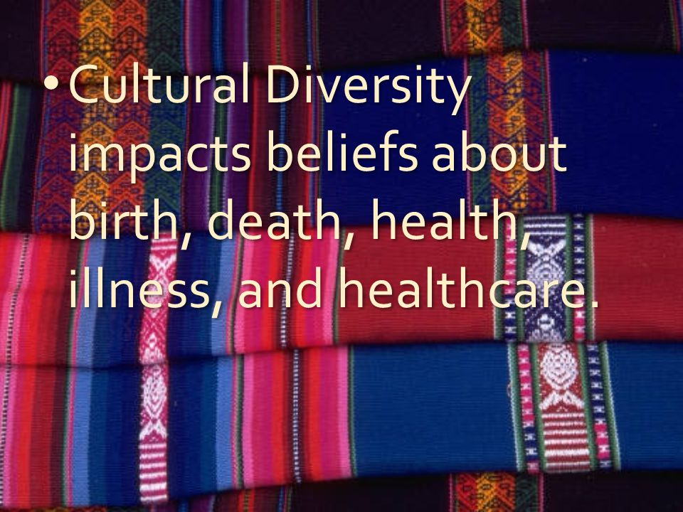 Cultural Diversity impacts beliefs about birth, death, health, illness, and healthcare.