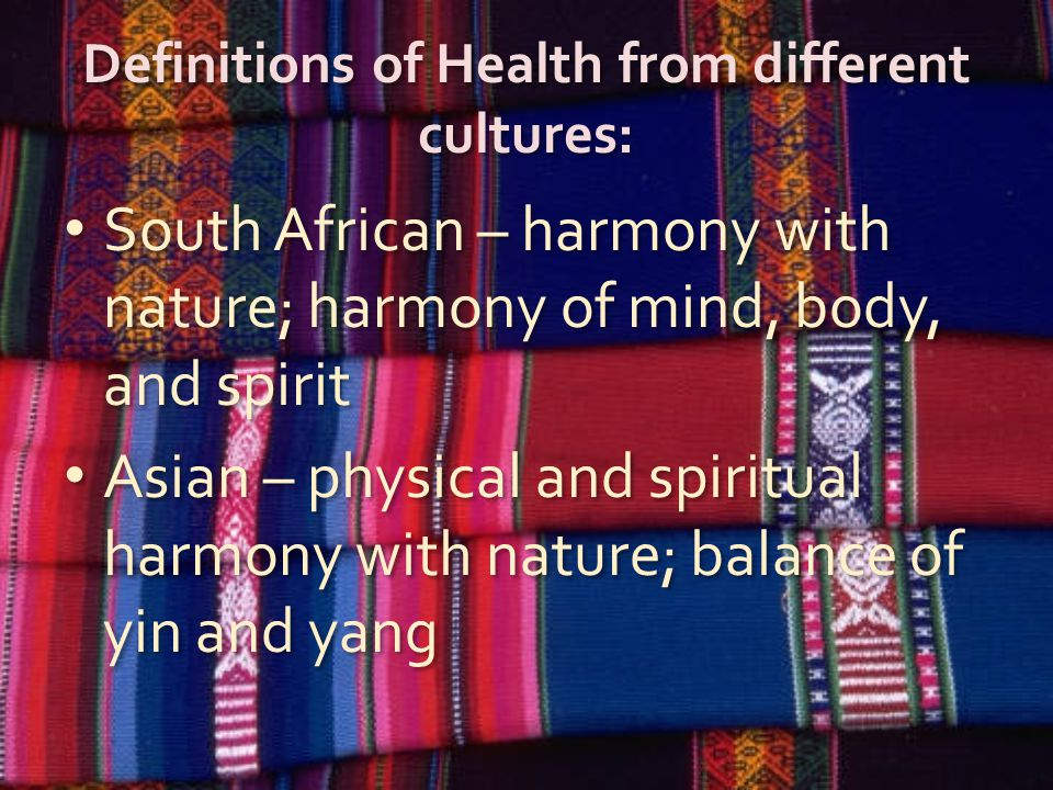 Definitions of Health from different cultures: South African – harmony with nature; harmony of mind, body, and spirit Asian – physical and spiritual harmony with nature; balance of yin and yang South African – harmony with nature; harmony of mind, body, and spirit Asian – physical and spiritual harmony with nature; balance of yin and yang
