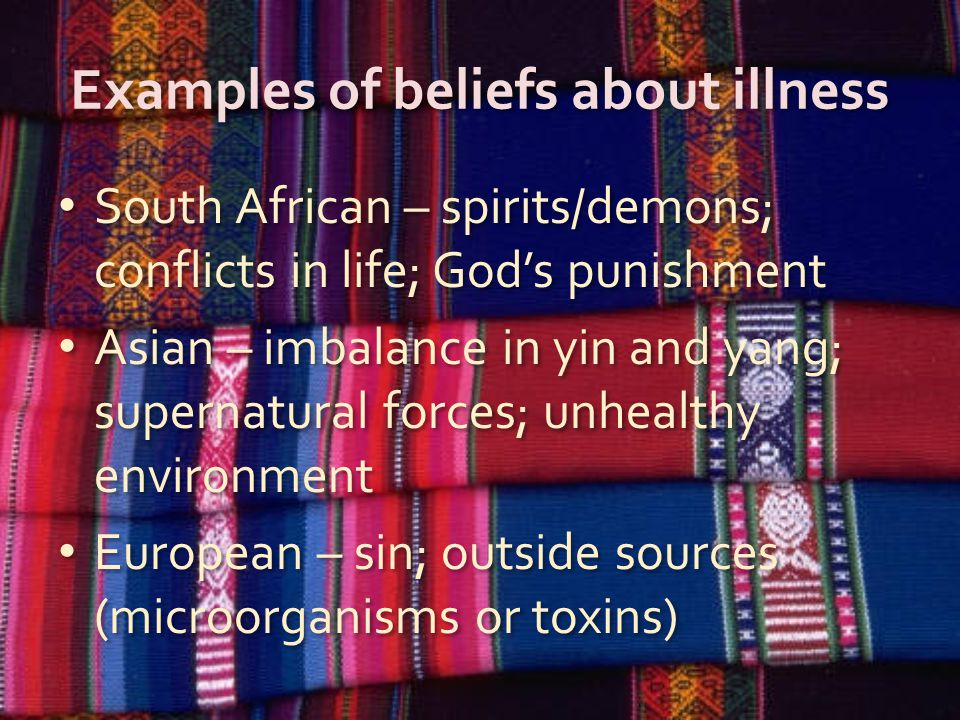Examples of beliefs about illness South African – spirits/demons; conflicts in life; God's punishment Asian – imbalance in yin and yang; supernatural forces; unhealthy environment European – sin; outside sources (microorganisms or toxins) South African – spirits/demons; conflicts in life; God's punishment Asian – imbalance in yin and yang; supernatural forces; unhealthy environment European – sin; outside sources (microorganisms or toxins)