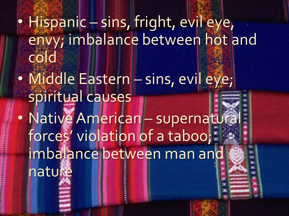 Hispanic – sins, fright, evil eye, envy; imbalance between hot and cold Middle Eastern – sins, evil eye; spiritual causes Native American – supernatural forces' violation of a taboo; imbalance between man and nature Hispanic – sins, fright, evil eye, envy; imbalance between hot and cold Middle Eastern – sins, evil eye; spiritual causes Native American – supernatural forces' violation of a taboo; imbalance between man and nature