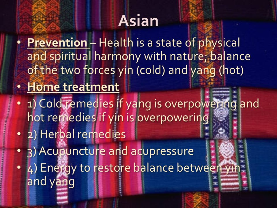 Asian Prevention – Health is a state of physical and spiritual harmony with nature; balance of the two forces yin (cold) and yang (hot) Home treatment