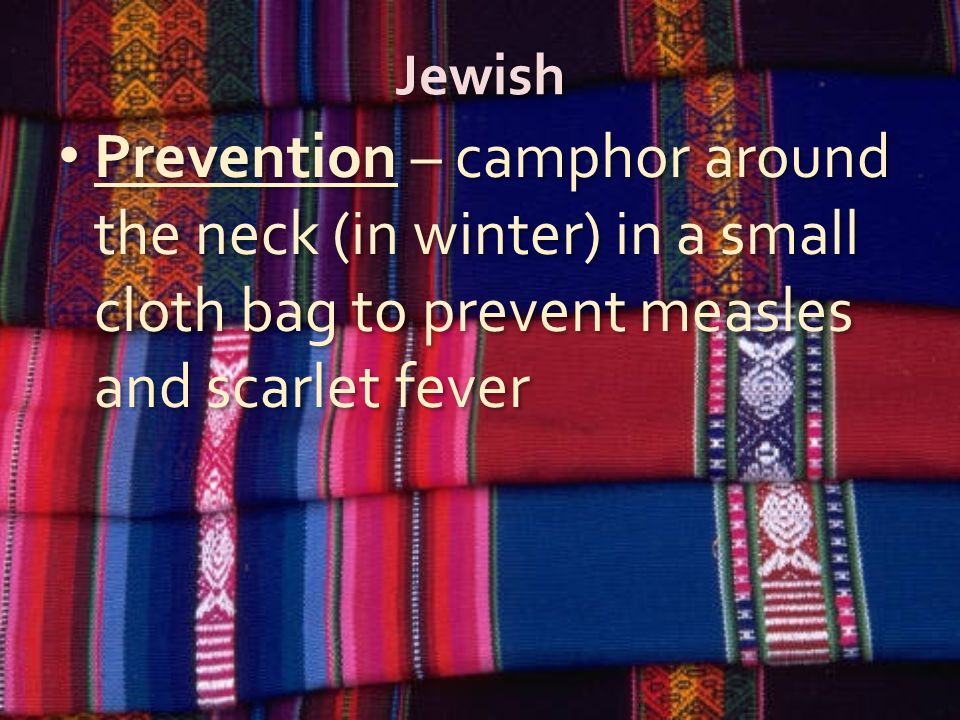 Jewish Prevention – camphor around the neck (in winter) in a small cloth bag to prevent measles and scarlet fever