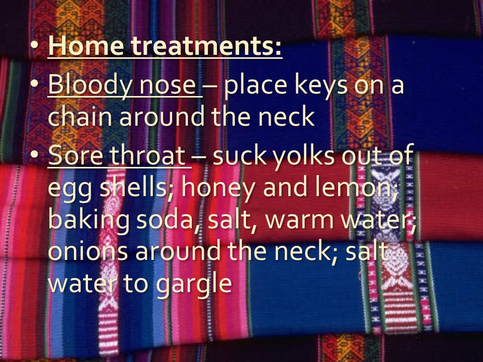 Home treatments: Bloody nose – place keys on a chain around the neck Sore throat – suck yolks out of egg shells; honey and lemon; baking soda, salt, w