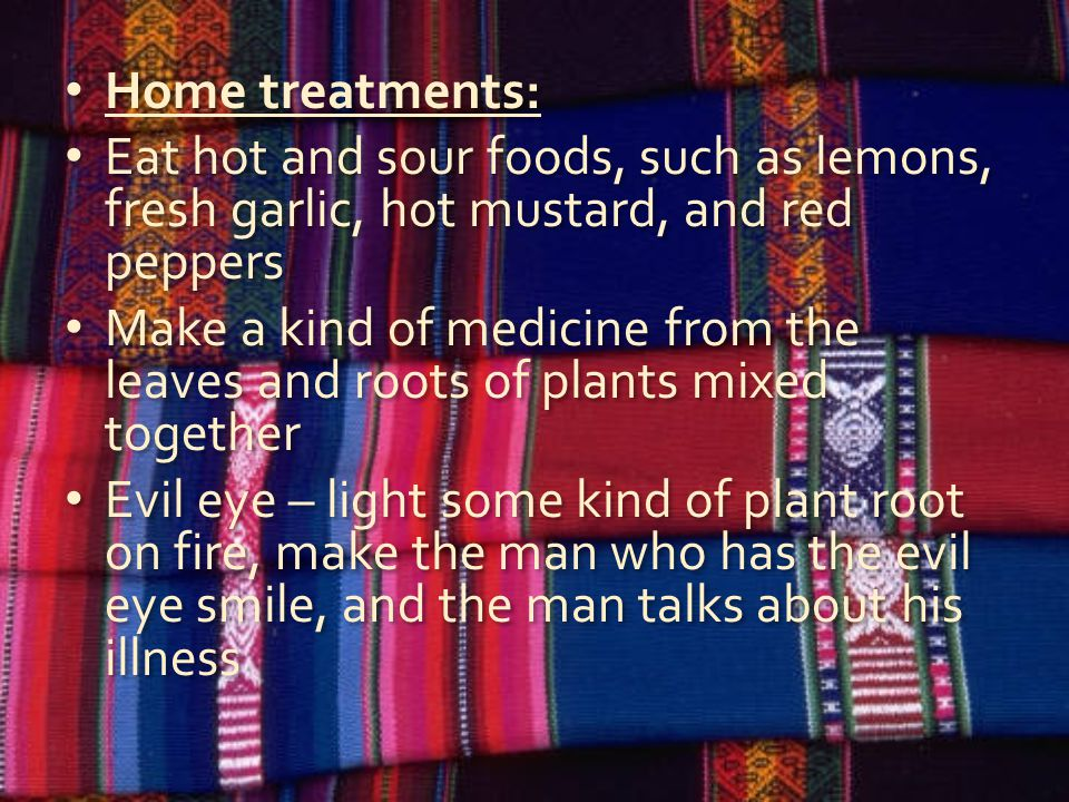 Home treatments: Eat hot and sour foods, such as lemons, fresh garlic, hot mustard, and red peppers Make a kind of medicine from the leaves and roots of plants mixed together Evil eye – light some kind of plant root on fire, make the man who has the evil eye smile, and the man talks about his illness Home treatments: Eat hot and sour foods, such as lemons, fresh garlic, hot mustard, and red peppers Make a kind of medicine from the leaves and roots of plants mixed together Evil eye – light some kind of plant root on fire, make the man who has the evil eye smile, and the man talks about his illness