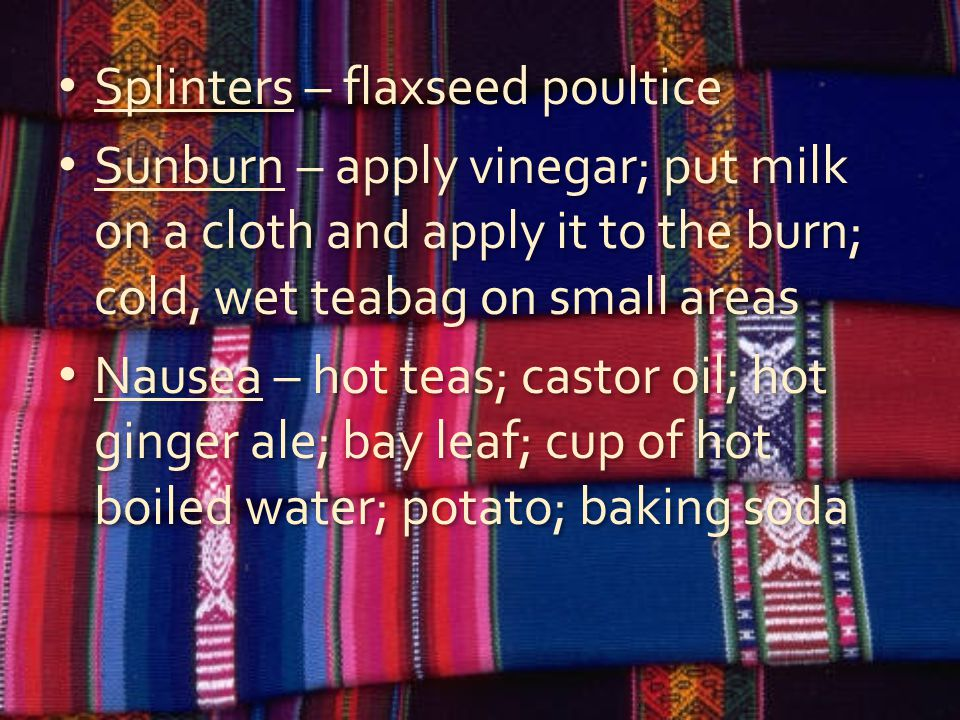 Splinters – flaxseed poultice Sunburn – apply vinegar; put milk on a cloth and apply it to the burn; cold, wet teabag on small areas Nausea – hot teas; castor oil; hot ginger ale; bay leaf; cup of hot boiled water; potato; baking soda Splinters – flaxseed poultice Sunburn – apply vinegar; put milk on a cloth and apply it to the burn; cold, wet teabag on small areas Nausea – hot teas; castor oil; hot ginger ale; bay leaf; cup of hot boiled water; potato; baking soda