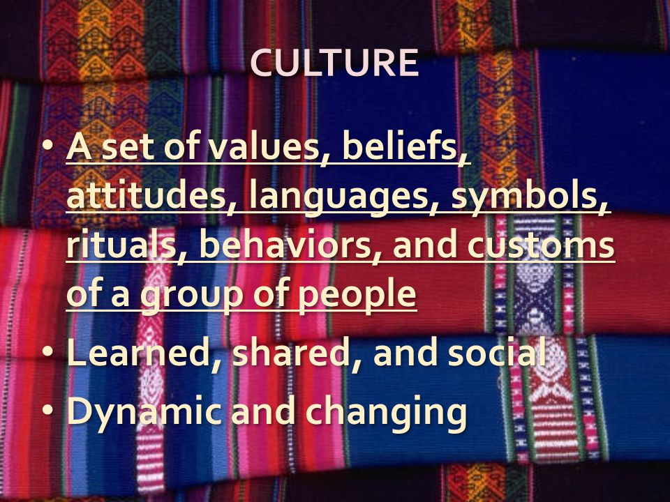 CULTURE A set of values, beliefs, attitudes, languages, symbols, rituals, behaviors, and customs of a group of people Learned, shared, and social Dynamic and changing A set of values, beliefs, attitudes, languages, symbols, rituals, behaviors, and customs of a group of people Learned, shared, and social Dynamic and changing