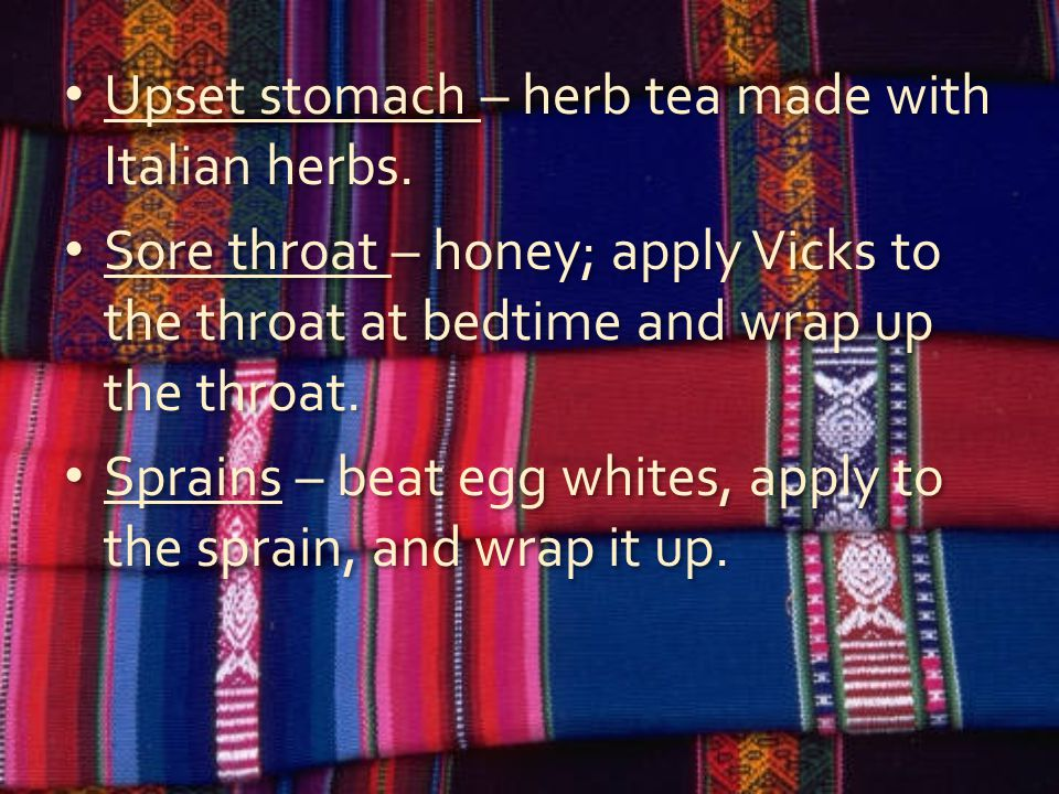 Upset stomach – herb tea made with Italian herbs. Sore throat – honey; apply Vicks to the throat at bedtime and wrap up the throat. Sprains – beat egg