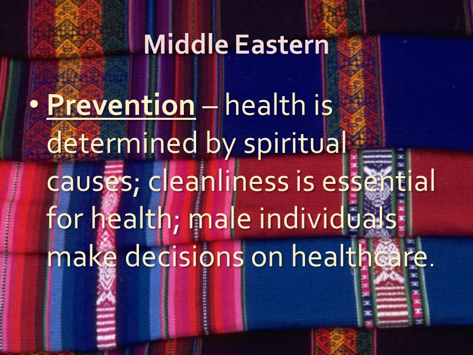 Middle Eastern Prevention – health is determined by spiritual causes; cleanliness is essential for health; male individuals make decisions on healthca
