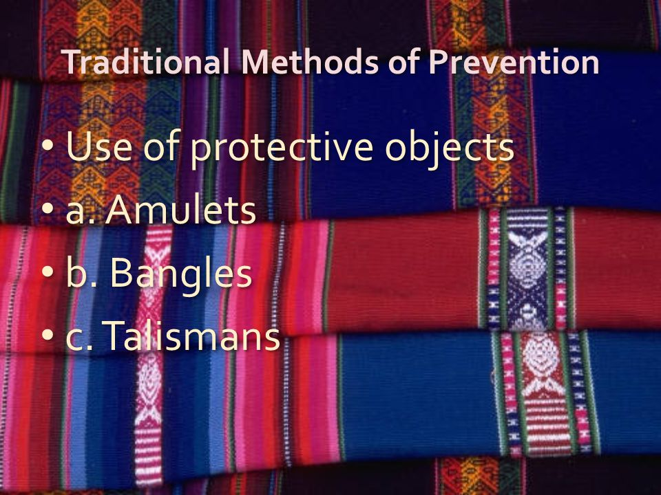 Traditional Methods of Prevention Use of protective objects a. Amulets b. Bangles c. Talismans Use of protective objects a. Amulets b. Bangles c. Tali