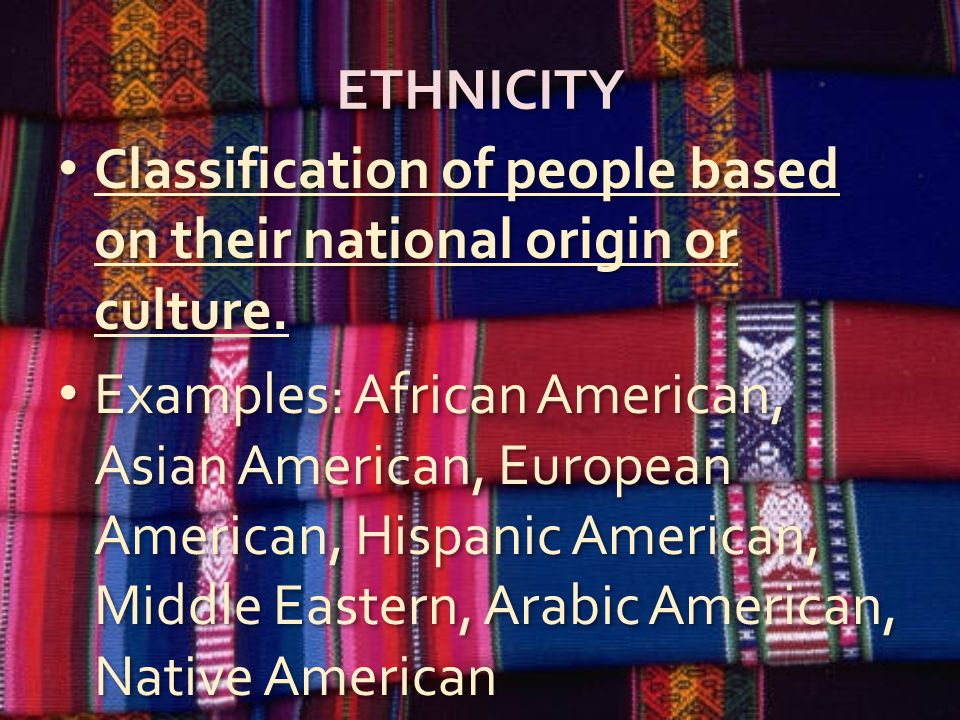 ETHNICITY Classification of people based on their national origin or culture.