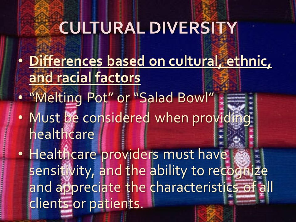 CULTURAL DIVERSITY Differences based on cultural, ethnic, and racial factors Melting Pot or Salad Bowl Must be considered when providing healthcare Healthcare providers must have sensitivity, and the ability to recognize and appreciate the characteristics of all clients or patients.
