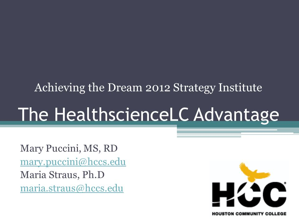 The HealthscienceLC Advantage Mary Puccini, MS, RD mary.puccini@hccs.edu Maria Straus, Ph.D maria.straus@hccs.edu Achieving the Dream 2012 Strategy Institute