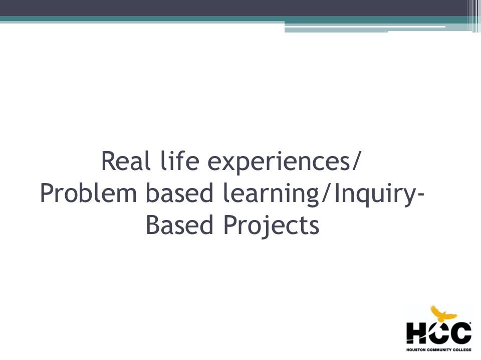 Real life experiences/ Problem based learning/Inquiry- Based Projects