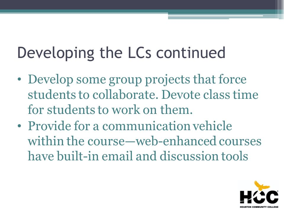 Developing the LCs continued Develop some group projects that force students to collaborate.
