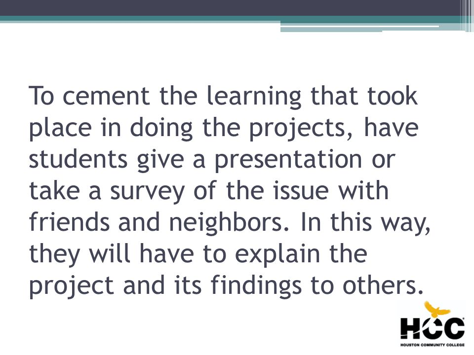 To cement the learning that took place in doing the projects, have students give a presentation or take a survey of the issue with friends and neighbors.