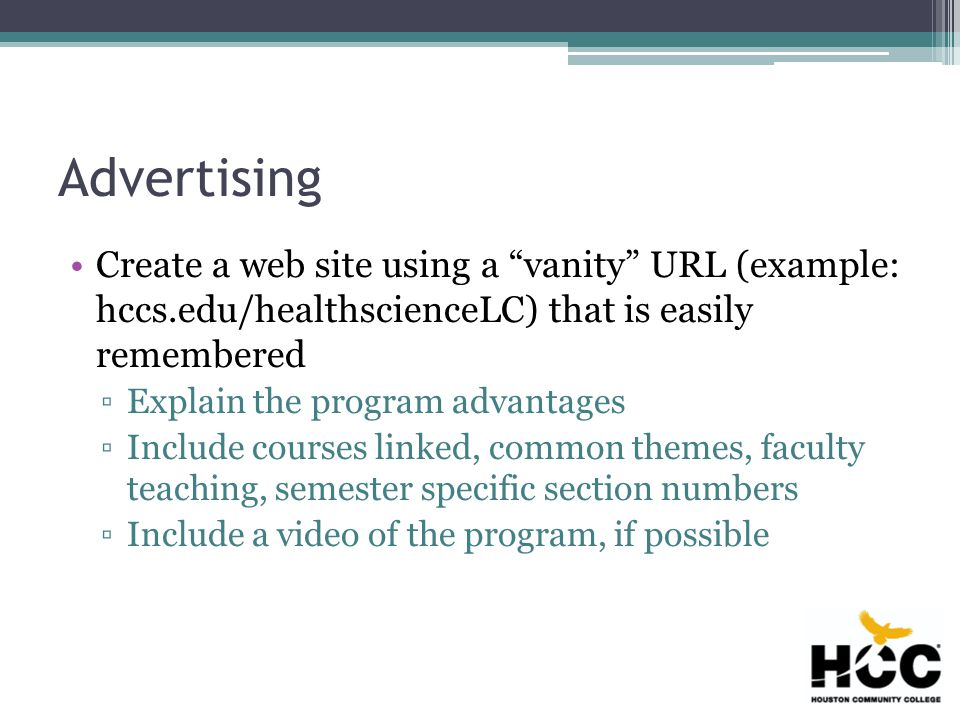 Advertising Create a web site using a vanity URL (example: hccs.edu/healthscienceLC) that is easily remembered ▫Explain the program advantages ▫Include courses linked, common themes, faculty teaching, semester specific section numbers ▫Include a video of the program, if possible