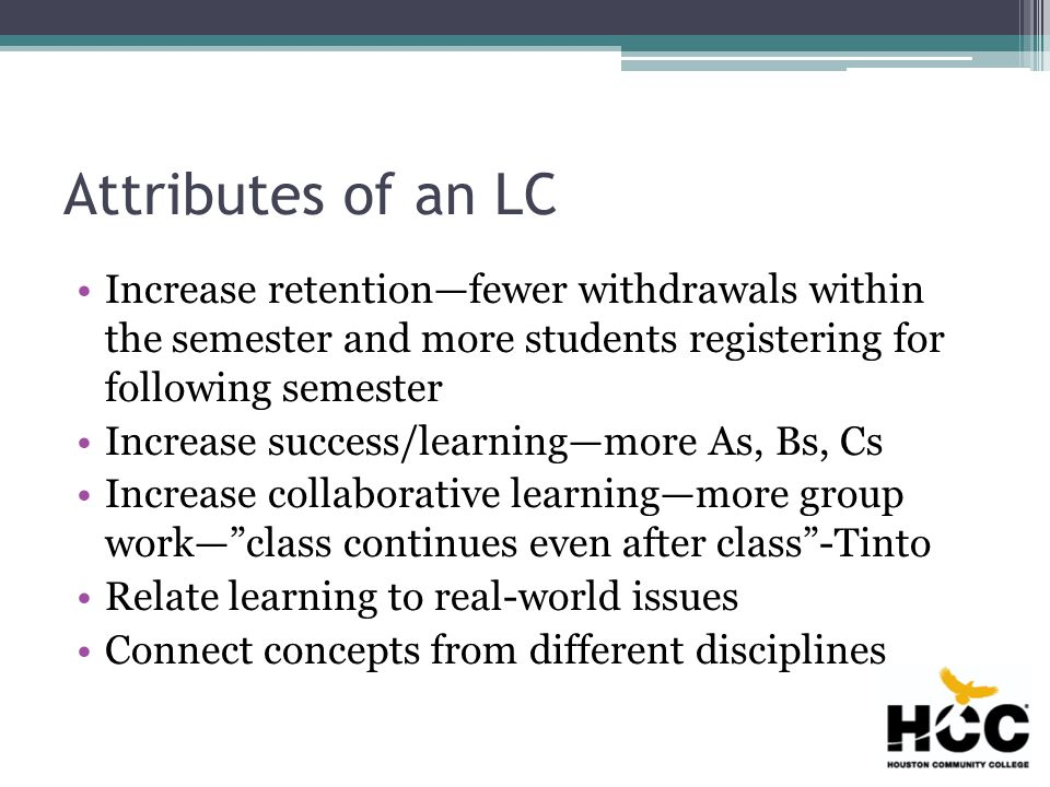 Types of LCs Level One—students are co-enrolled Level Two—courses taught back-to-back, some common content is stressed Level Three—instructors collaborate on integrative assignments that pull from both disciplines Level Four—common syllabi aligning content, joint projects cover an overarching theme