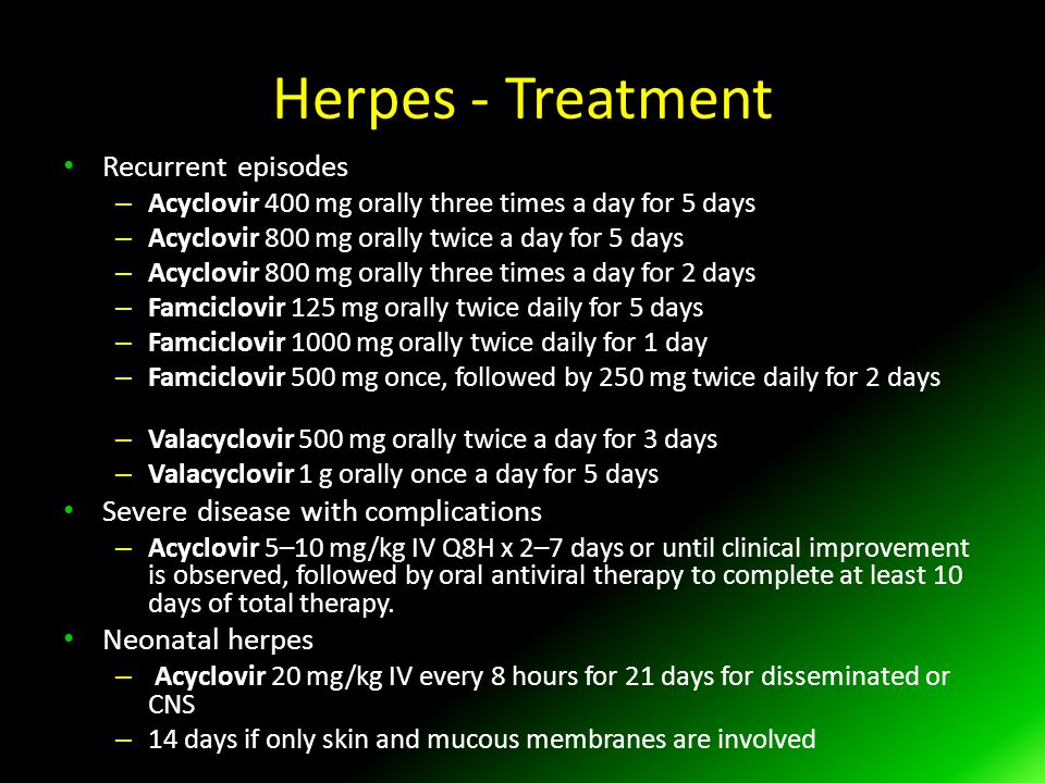 Herpes - Treatment Recurrent episodes – Acyclovir 400 mg orally three times a day for 5 days – Acyclovir 800 mg orally twice a day for 5 days – Acyclovir 800 mg orally three times a day for 2 days – Famciclovir 125 mg orally twice daily for 5 days – Famciclovir 1000 mg orally twice daily for 1 day – Famciclovir 500 mg once, followed by 250 mg twice daily for 2 days – Valacyclovir 500 mg orally twice a day for 3 days – Valacyclovir 1 g orally once a day for 5 days Severe disease with complications – Acyclovir 5–10 mg/kg IV Q8H x 2–7 days or until clinical improvement is observed, followed by oral antiviral therapy to complete at least 10 days of total therapy.