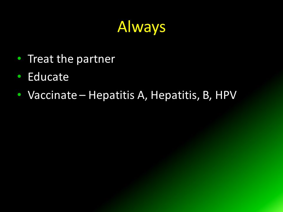 Always Treat the partner Educate Vaccinate – Hepatitis A, Hepatitis, B, HPV