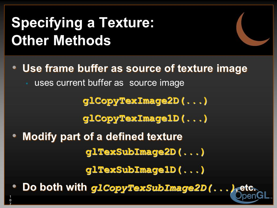 107107107 Specifying a Texture: Other Methods Use frame buffer as source of texture image Use frame buffer as source of texture image uses current buf