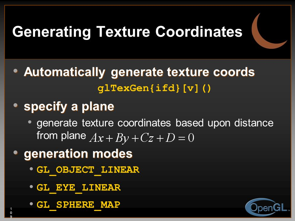 109109109 Generating Texture Coordinates Automatically generate texture coords Automatically generate texture coords glTexGen{ifd}[v]() specify a plane specify a plane generate texture coordinates based upon distance from plane generation modes generation modes GL_OBJECT_LINEAR GL_EYE_LINEAR GL_SPHERE_MAP