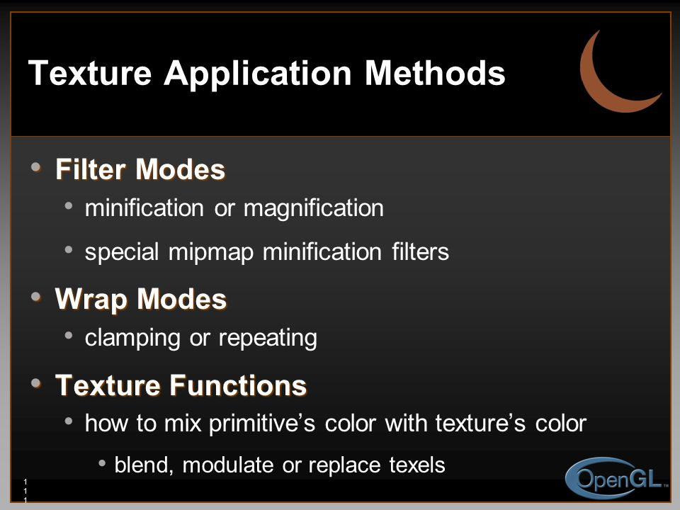 111111111 Filter Modes Filter Modes minification or magnification special mipmap minification filters Wrap Modes Wrap Modes clamping or repeating Texture Functions Texture Functions how to mix primitive's color with texture's color blend, modulate or replace texels Texture Application Methods