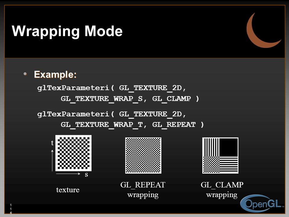 114114114 Wrapping Mode Example: Example: glTexParameteri( GL_TEXTURE_2D, GL_TEXTURE_WRAP_S, GL_CLAMP ) glTexParameteri( GL_TEXTURE_2D, GL_TEXTURE_WRAP_T, GL_REPEAT ) texture GL_REPEAT wrapping GL_CLAMP wrapping s t