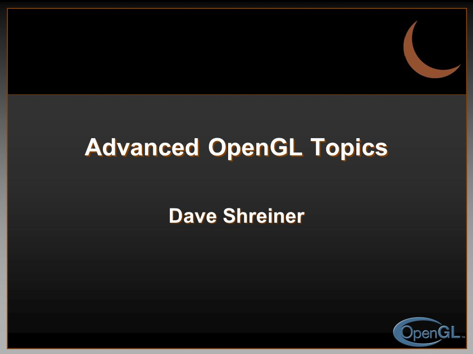 Advanced OpenGL Topics Dave Shreiner