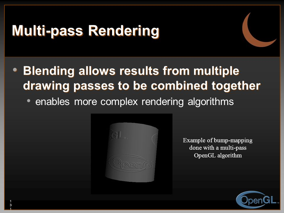 131131131 Multi-pass Rendering Blending allows results from multiple drawing passes to be combined together Blending allows results from multiple drawing passes to be combined together enables more complex rendering algorithms Example of bump-mapping done with a multi-pass OpenGL algorithm