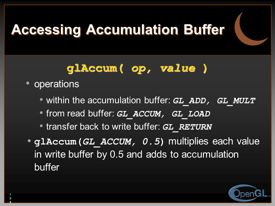 134134134 Accessing Accumulation Buffer glAccum( op, value ) operations within the accumulation buffer: GL_ADD, GL_MULT from read buffer: GL_ACCUM, GL_LOAD transfer back to write buffer: GL_RETURN glAccum(GL_ACCUM, 0.5) multiplies each value in write buffer by 0.5 and adds to accumulation buffer