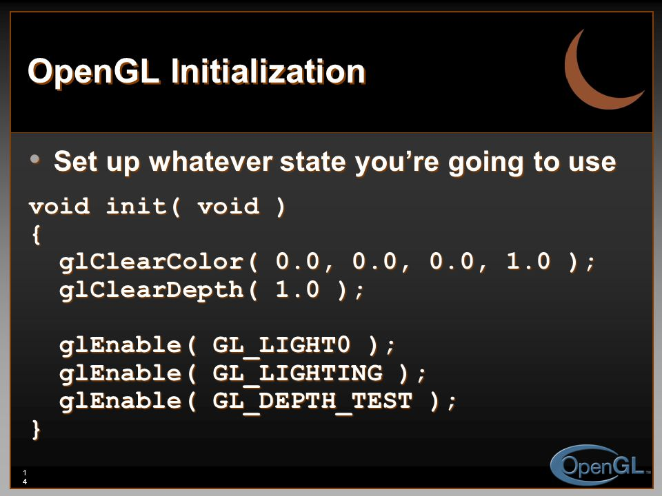 14 OpenGL Initialization Set up whatever state you're going to use Set up whatever state you're going to use void init( void ) { glClearColor( 0.0, 0.