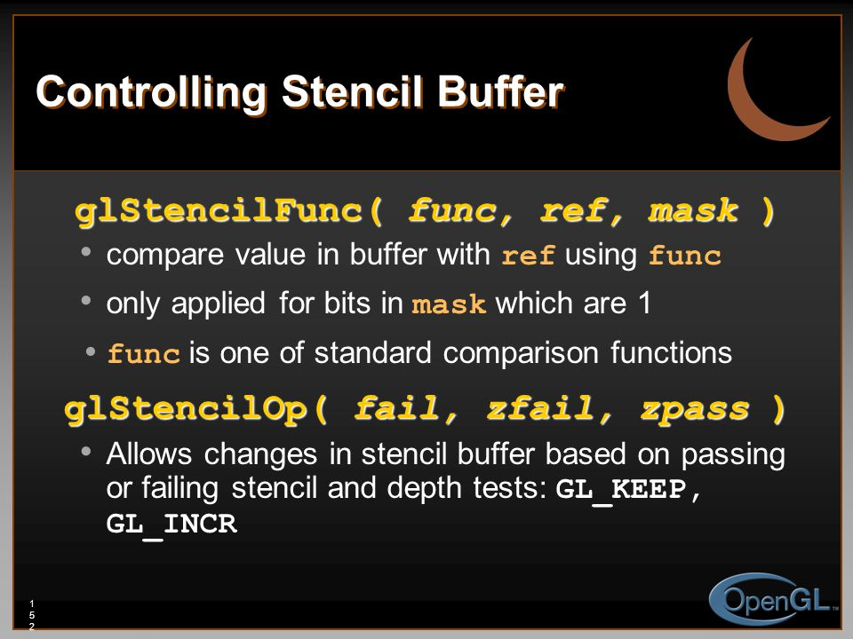 152152152 Controlling Stencil Buffer glStencilFunc( func, ref, mask ) compare value in buffer with ref using func only applied for bits in mask which are 1 func is one of standard comparison functions glStencilOp( fail, zfail, zpass ) Allows changes in stencil buffer based on passing or failing stencil and depth tests: GL_KEEP, GL_INCR