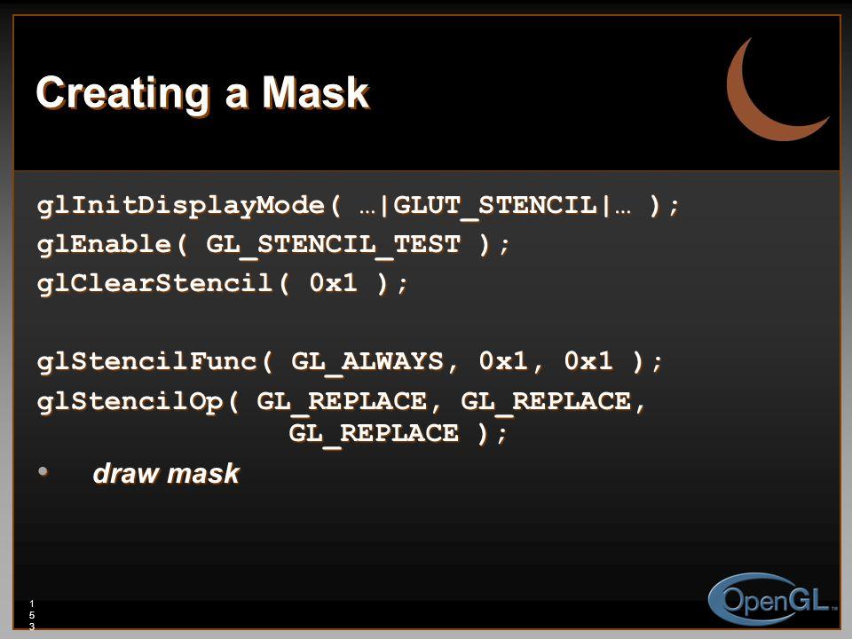 153153153 Creating a Mask glInitDisplayMode( …|GLUT_STENCIL|… ); glEnable( GL_STENCIL_TEST ); glClearStencil( 0x1 ); glStencilFunc( GL_ALWAYS, 0x1, 0x1 ); glStencilOp( GL_REPLACE, GL_REPLACE, GL_REPLACE ); draw mask draw mask
