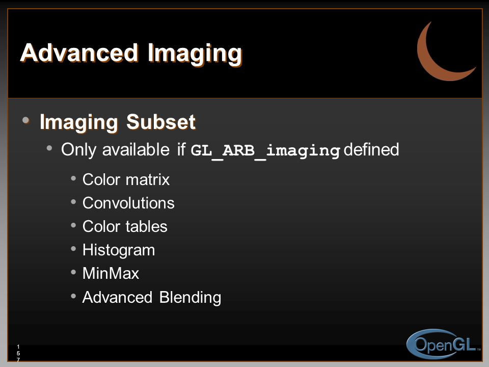 157157157 Advanced Imaging Imaging Subset Imaging Subset Only available if GL_ARB_imaging defined Color matrix Convolutions Color tables Histogram Min