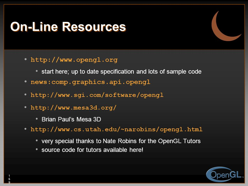 159159159 On-Line Resources http://www.opengl.org start here; up to date specification and lots of sample code news:comp.graphics.api.opengl http://www.sgi.com/software/opengl http://www.mesa3d.org/ Brian Paul's Mesa 3D http://www.cs.utah.edu/~narobins/opengl.html very special thanks to Nate Robins for the OpenGL Tutors source code for tutors available here!