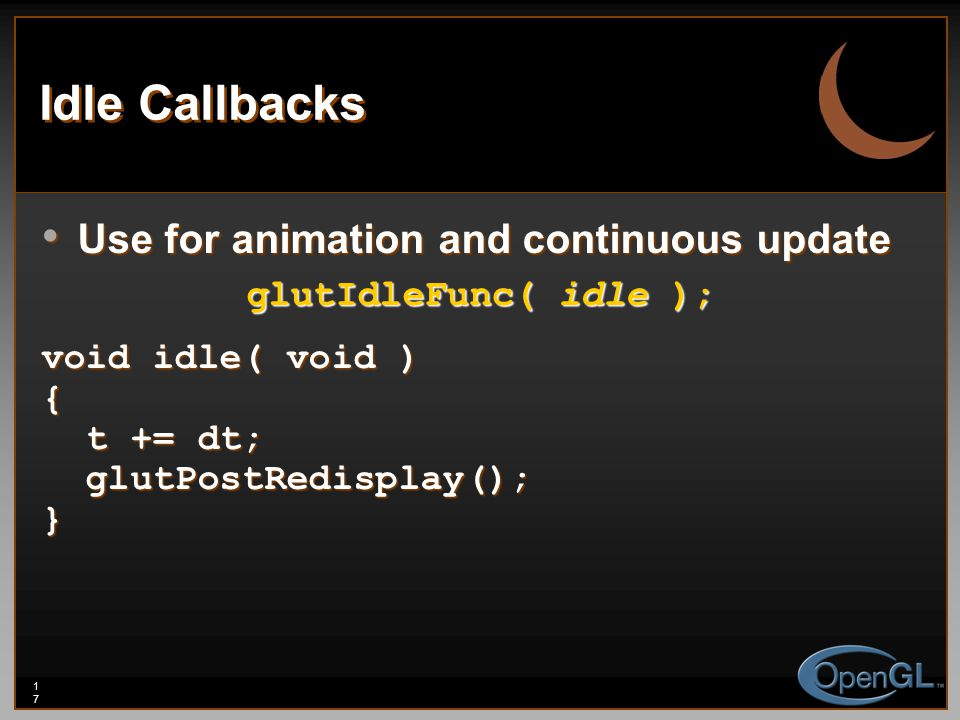 17 Idle Callbacks Use for animation and continuous update Use for animation and continuous update glutIdleFunc( idle ); void idle( void ) { t += dt; t += dt; glutPostRedisplay(); glutPostRedisplay();}