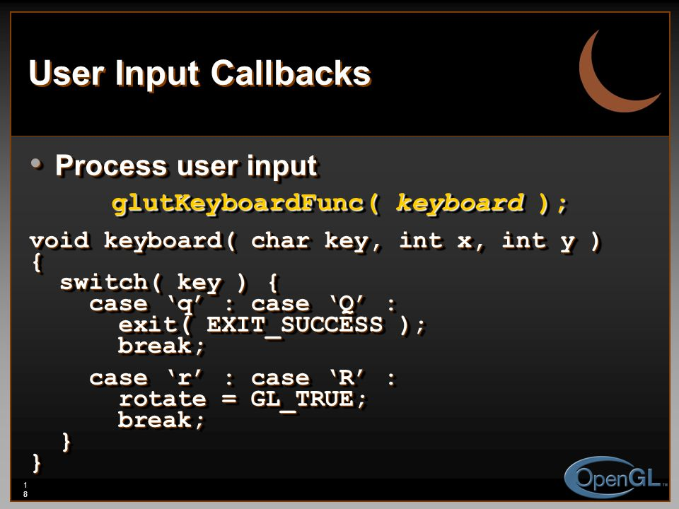 18 User Input Callbacks Process user input Process user input glutKeyboardFunc( keyboard ); void keyboard( char key, int x, int y ) { switch( key ) { switch( key ) { case 'q' : case 'Q' : case 'q' : case 'Q' : exit( EXIT_SUCCESS ); exit( EXIT_SUCCESS ); break; break; case 'r' : case 'R' : case 'r' : case 'R' : rotate = GL_TRUE; rotate = GL_TRUE; break; break; }} Process user input Process user input glutKeyboardFunc( keyboard ); void keyboard( char key, int x, int y ) { switch( key ) { switch( key ) { case 'q' : case 'Q' : case 'q' : case 'Q' : exit( EXIT_SUCCESS ); exit( EXIT_SUCCESS ); break; break; case 'r' : case 'R' : case 'r' : case 'R' : rotate = GL_TRUE; rotate = GL_TRUE; break; break; }}