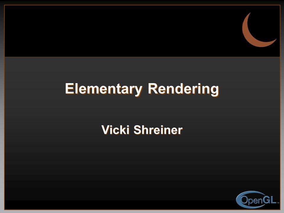 Elementary Rendering Vicki Shreiner