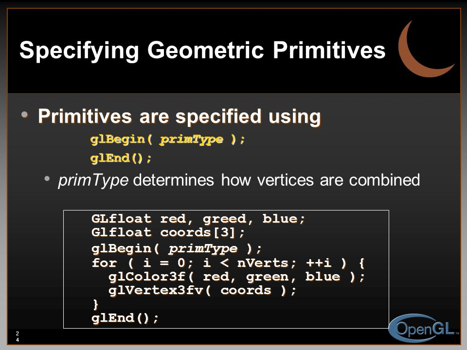 24 Specifying Geometric Primitives Primitives are specified using Primitives are specified using glBegin( primType ); glEnd(); primType determines how vertices are combined GLfloat red, greed, blue; Glfloat coords[3]; glBegin( primType ); for ( i = 0; i < nVerts; ++i ) { glColor3f( red, green, blue ); glColor3f( red, green, blue ); glVertex3fv( coords ); glVertex3fv( coords );}glEnd();